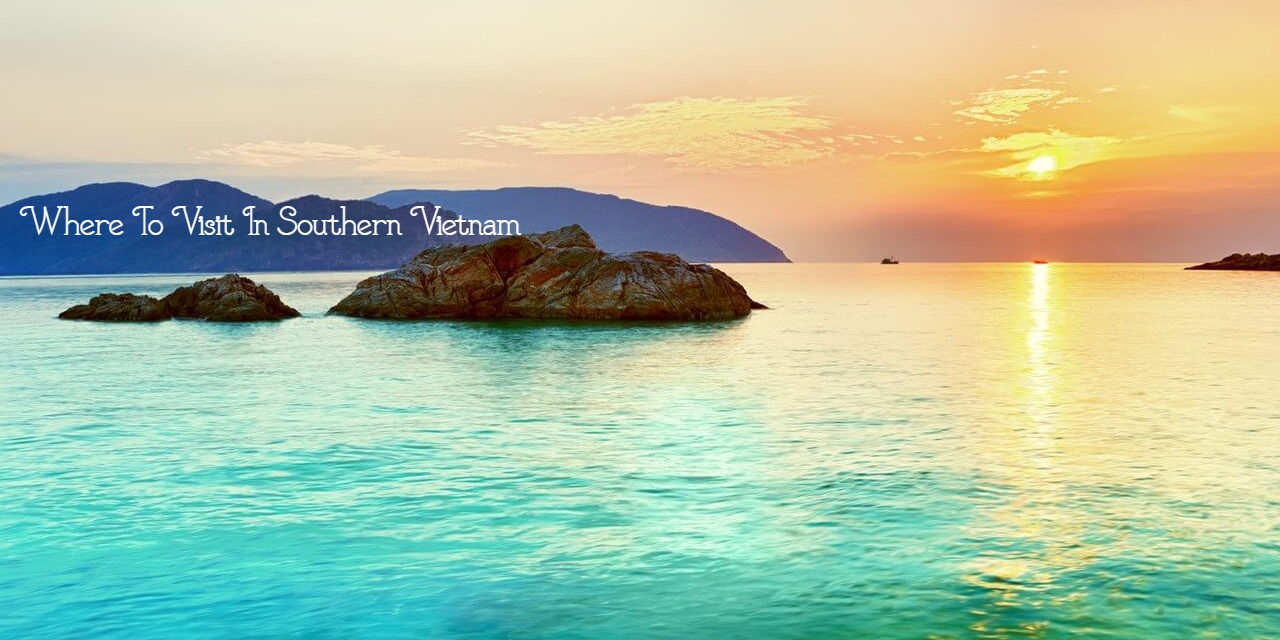 Where To Visit In Southern Vietnam