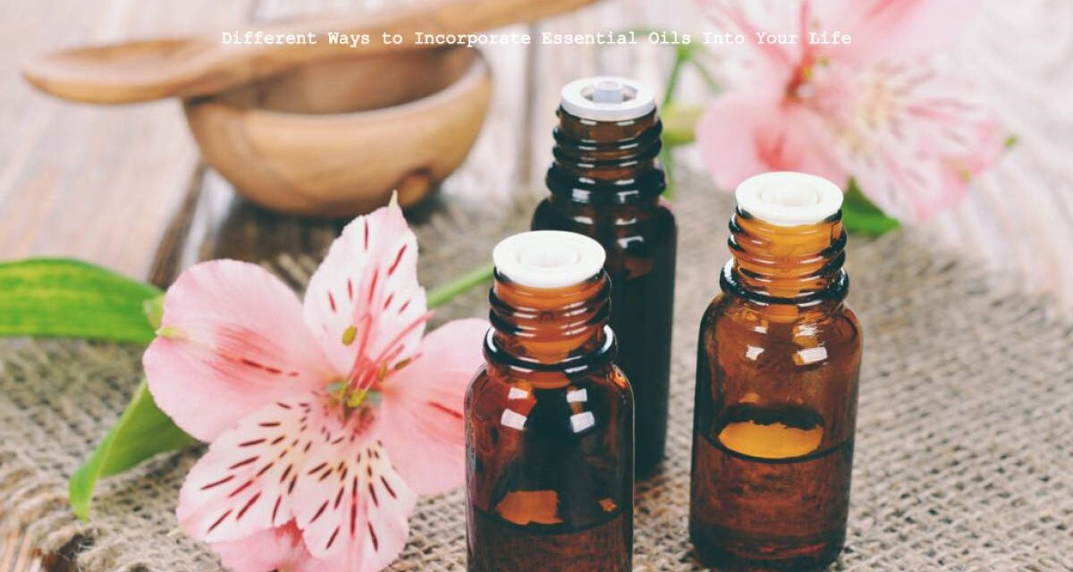Different Ways to Incorporate Essential Oils Into Your Life