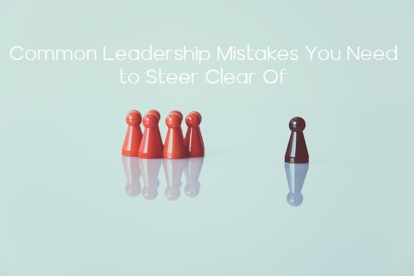 Common Leadership Mistakes You Need to Steer Clear Of | Levels Of Leadership